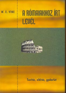 A Rómaiakhoz írt levél by Vine, W. E. - Hungarian translation of The Epistle to the Romans: Doctrine, Precept, Practice / The book discusses and explains each verse of the letter to the Romans in a biblical and distinct way