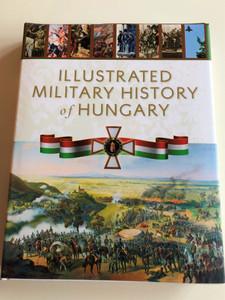 Illustrated Military History of Hungary Edited by Róbert Hermann / Authors: Veszprémi László, Kelenik József, Czigány István, Balla Tibor, Polmann Ferenc, Számvéber Norbert, Markó György, Isaszegi János