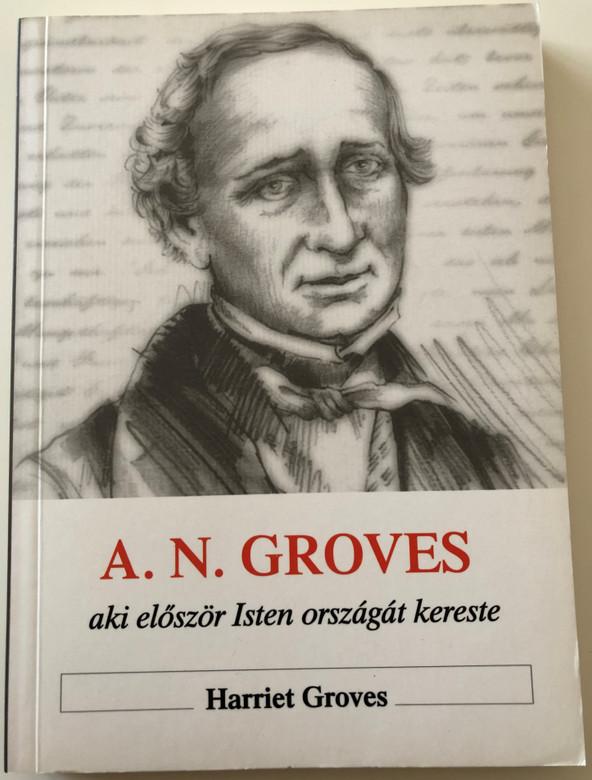 Aki először Isten országát kereste A. N. Groves - Memoir of Anthony Norris Groves by Harriet Groves / Hungarian Language Edition (963736952X)
