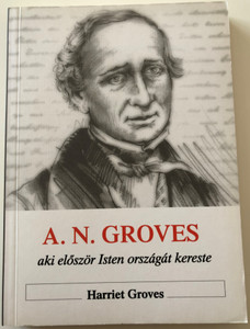 Aki először Isten országát kereste A. N. Groves - Memoir of Anthony Norris Groves by Harriet Groves / Hungarian Language Edition (963736952X)
