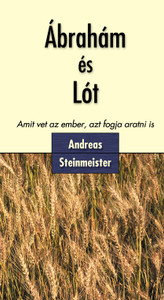 Ábrahám és Lót - Amit vet az ember, azt fogja aratni is by Andreas Steinmeister - Hungarian translation of Abraham und Lot / What any man sows, he will reap