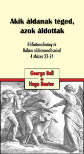 Akik áldanak téged, azok áldottak - Bibliatanulmányok Bálám áldásmondásairól 4Mózes 22-24 by George Bell & Hugo Bouter - Hungarian translation of  Those who bless you are blessed - Bible Study on Blessings of Balaam in Genesis 22-24
