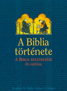 A Biblia története. - A Biblia keletkezése és hatása by Miller, Stephen M. and Huber, Robert V. - HUNGARIAN TRANSLATION OF The Bible: A History: The Making and Impact of the Bible (9789635580804)