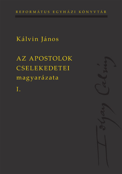Az Apostolok Cselekedetei magyarázata I-II. by John Calvin - HUNGARIAN TRANSLATION OF John Calvin's Bible Commentaries On The Acts of the Apostles I.-II.  (9789635581528)