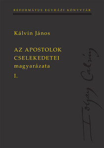 Az Apostolok Cselekedetei magyarázata I-II. by John Calvin - HUNGARIAN TRANSLATION OF John Calvin's Bible Commentaries On The Acts of the Apostles I.-II.  (9789635581528)
