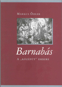 Barnabás - A középút embere by Markus Öhler - Hungarian translation of Barnabas: Der Mann in der Mitte (Biblische Gestalten) / Barnabas - man of the middle road (9789635580873)