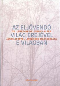 Az eljövendő világ erejével e világban - János leveleinek magyarázata by Lenkeyné Semsey Klára / With the power of the coming world in this world. Explanation of the letters of John the Apostle (9635580363)