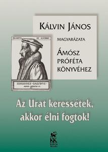 Az Urat keressétek, akkor élni fogtok! Magyarázat Ámósz könyvéhez by John Calvin - Hungarian translation of Commentary on Amos / Seek the Lord, you will live! (9633009030)