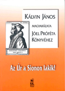 Az Úr a Sionon lakik! Jóel próféta könyve by John Calvin - Hungarian translation of Commentary on Joel / At the center of his theological explanations is the question of what God does and why he does to his chosen, and what he encourages them to do. (9633008042)