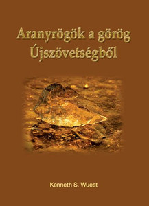 Aranyrögök a görög Újszövetségből by Keneth Wuest - Hungarian translation of Treasures From the Greek New Testament For the English Reader / If you have never read Kenneth Wuest, you're in for a real treat... exceptionally inspirational