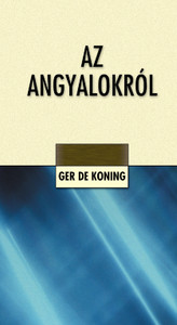 Az angyalokról by M. Ger de Koning - Hungarian translation of Engel...es gibt sie (wieder) / In the Bible we can read about angels, God's serving creatures, the book collects and organizes these descriptions according to various aspects and topics