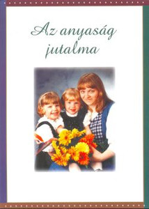 Az anyaság jutalma - The reward of being a mother / We all agree that the good mother's reward is great, but how can we be sure that we will become a good mother? The book tries to help with this with some thought
