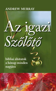Az igazi szőlőtő by Andrew Murray - Hungarian translation of The True Vine / the gospel parable of the vine and its branches to illustrate the beautiful relationship we are meant to have with Christ