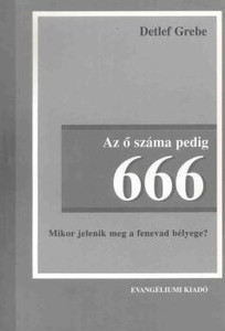Az ő száma pedig 666 - Mikor jelenik meg a fenevad bélyege?  by Detlef Gerbe - Hungarian translation of  His number is 666 - When the Mark of the beast will appear?