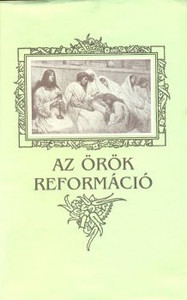 Az örök reformáció by Lajos Csia - Eternal reformation / The reformation that has begun must be continued...