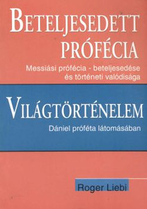 Beteljesedett prófécia + Világtörténelem Dániel próféta látomásában by  Roger Liebi  - Hungarian translation of  Messianic Prophecy - Fulfillment and Historical Reality / Daniel's Prophet's Vision