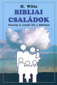 Bibliai családok by H. Wilts - Hungarian translation of Families in the bible / Marriage and family-life in the Bible