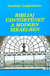Bibliai ​üdvtörténet a modern Izráelben by Joachim Langhammer - Hungarian translation of Biblical salvation story in modern Israel / The book presents in a few episodes how God's earthly people fulfill the prophecies about themselves