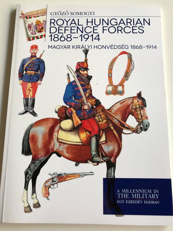 Royal Hungarian Defence Forces 1868 - 1914 by Győző Somogyi / Magyar Királyi Honvédség 1868 - 1914 / A millenium in the military - Egy ezredév hadban / Paperback 2014 / HM ZRÍNYI (9789633276358)