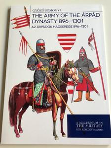 The Army of The Árpád Dynasty 896-1301 by Győző Somogyi / Az Árpádok Hadserege 896-1301 / A millenium in the military - Egy ezredév hadban / PAPERBACK 2017 / HM ZRÍNYI (9789633277324)