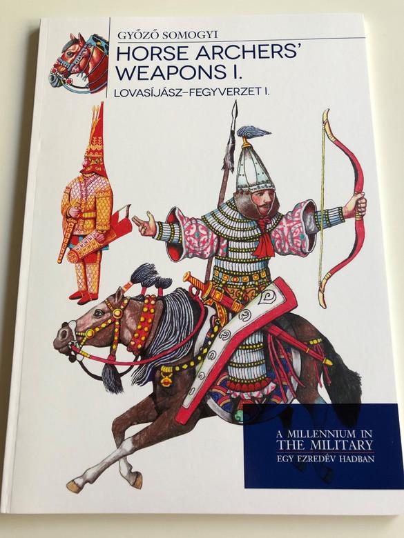 Horse Archers' Weapons I. by Győző Somogyi / Lovasíjász-Fegyverzet I. / A Millenium in the Military - Egy Ezredév Hadban / Paperback 2016 / HM Zrínyi (9789633277072)