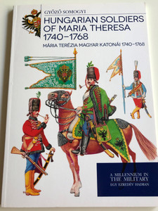 Hungarian Soldiers of Maria Theresa 1740-1768 by Győző Somogyi / Mária Terézia Magyar Katonái 1740-1768 / A Millenium in The Military - Egy Ezredév Hadban / Paperback 2016 / HM Zrínyi (9789633276877)