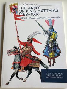 The Army of King Matthias 1458-1526 by Győző Somogyi / Mátyás Király Hadserege 1458-1526 / A Millenium in The Military - Egy Ezredév Hadban / Paperback 2013 / HM Zrínyi (9789633275931)
