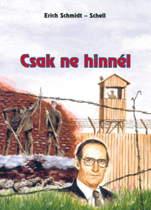 Csak ne hinnél by Erich Schmidt-Schell - Hungarian translation of  If only you wouldn't believe / David Klassen spent many years in his life in Soviet prisons, in prison camps and in exile, because he remained loyal to his Lord Jesus Christ
