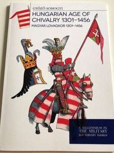 Hungarian Age of Chivalry 1901-1456 by Győző Somogyi / Magyar Lovagkor 1301-1456 / A Millennium in The Military - Egy Ezredév Hadban / Paperback 2018 / HM Zrínyi (9789633277096)