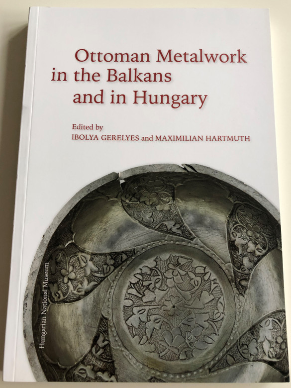 Ottoman Metalwork in the Balkans and in Hungary by Ibolya Gerelyes and Maximilian Hartmuth / Hungarian National Museum / Paperback 2015 (9786155209475)