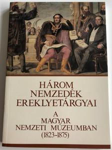 Három Nemzedék Ereklyetárgyai A Magyar Nemzeti Múzeumban (1823-1875) Katalógus / Relics of three generations in the Hungarian National Museum / Paperback 1988 / Magyar Nemzeti Múzeum (9635643616)