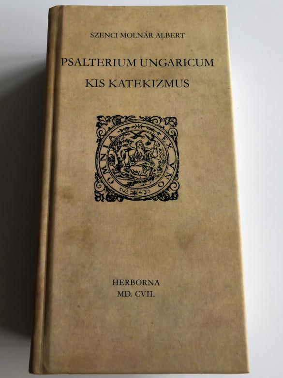 Psalterium Ungaricum - Kis Katekizmus by Szenci Molnár Albert / Hungarian Psalmbook translated by Albert Molnár Szenci / Herborn, 1607Herbona MD. CVII. / With Essay about the Translation (9789634560166)