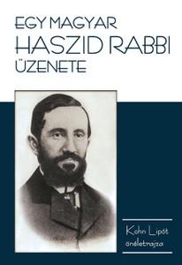 Egy magyar haszid rabbi üzenete (önéletrajz) by Lipot Kohn - A message of a Hungarian Hasidic rabbi / an autobiography of Lipot Kohn