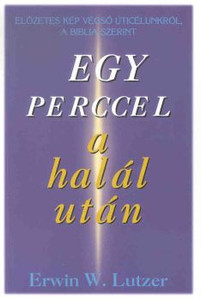 Egy perccel a halál után by Erwin W. Lutzer - Hungarian translation of One Minute After You Die: A Preview of Your Final Destination / Each day is one step closer to eternity. Are you ready?