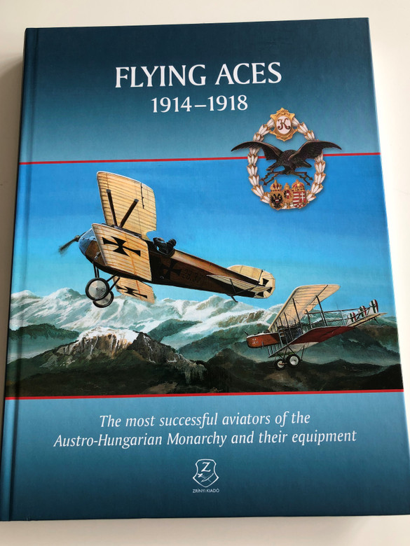 Flying Aces 1914-1918 / The most successful aviators of the Austro-Hungarian Monarchy and their equipment / Hardcover 2016 / Hm Zrínyi Kiadó (9789633276907)