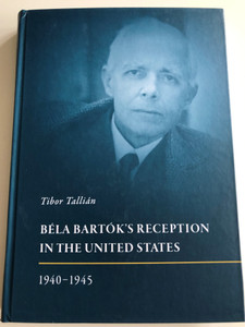Béla Bartók's Reception in the United States 1940-1945 by Tibor Tallián / Hardcover 2017 / HAS Research Centre for the Humanities (9789789634163)
