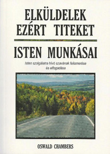 Elküldelek ezért titeket + Isten munkásai by Oswald Chambers - Hungarian translation of So Send I You - Workmen of God : Recognizing and Answering God's Call to Service / Chambers emphasizes God's call to all believers to become His servants
