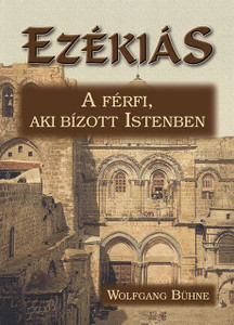 "Ezékiás - A férfi, aki bízott Istenben by Wolfgang Bühne - Hungarian translation of Ezekias / ""In Jehovah the God of Israel set his hope: neither after him nor before him was there like him among all the kings of Judah."""