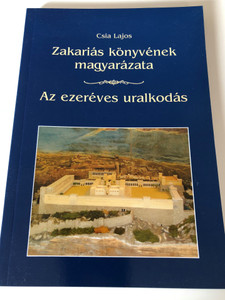 Zakariás könyvének magyarázata / Az ezeréves uralkodás by Csia Lajos / Hungarian language commentary on the book of Zechariah - The millenial reign / Új Bérea (9789638823403)