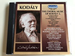 "Kodály: Choral Music Vol. 3 / Audio CD 1997 / A magyarokhoz, Nemzeti dal, Mohács, Liszt Ferencnek / Hungarian RTV Chorus, Budapest ""Kodály"" Girl's Choir, Győr Girls' Choir, Hungarian Army Male Chorus / Conductors Ferenc Sapszon, Ilona Andor / Hungaroton (5991813169723)"