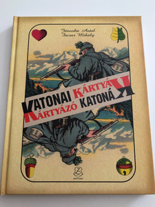 Katonai kártyák - kártyázó katonák by Jánoska Antal, Facsar Mihály / Kártyák - Katonák / Military Cards and Card games with historical llustrations and photos / Hungarian / Hardcover / HM Zrínyi (9789633275207)