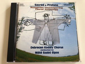 Sacred & Profane / Hungarian Contemporary Choral Anthology / Debrecen Kodály Chorus / Conducted by Máté Szabó Sipos / Hungaroton Classic Audio CD 2003 / HCD 32195 (5991813219527)