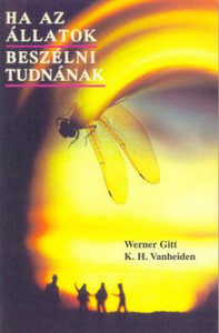 Ha az állatok beszélni tudnának by Wrner Gitt -  Karl-Heinz Vanhaiden - Hungarian translation of If Animals Could Talk / If animals could tell us about themselves,what they would say would be unique praise to the Creator