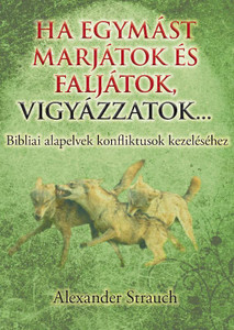 Ha egymást marjátok és faljátok, vigyázzatok... by Alexander Strauch - Hungarian translation of If You Bite and Devour One Another / Biblical Principles for Conflict Management