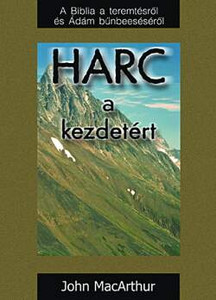 Harc a kezdetért by John MacArthur - Hungarian translation of The Battle for the Beginning / in Genesis 1-3 we find the foundation of every doctrine that is essential to the Christian faith, the vital underpinnings for everything we believe