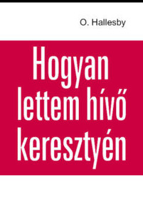 Hogyan lettem hívő keresztyén? by Ole Hallesby - Hungarian translation of  Wie ich Christ wurde - How I became a Christian / Dr. Hallesby clearly tells his own beliefs, in addition to giving practical guidance to true Christian life