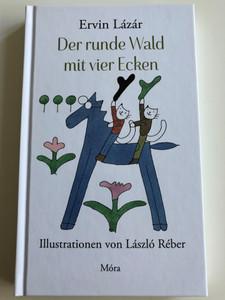 Der runde Wald mit vier Ecken by Ervin Lázár / German translation of A négyszögletű kerek erdő / Illustrations László Réber / Móra Verlag - Könyvkiadó 2016 (9789634155423)