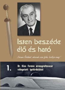 Isten beszéde élő és ható 1. by Ferenc Kiss - Hungarian original /God's Word is quick and powerful 1. /  A collection of sermons from  an excellent servant of God
