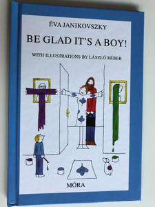 Be Glad It's a Boy! by Éva Janikovszky / With Illustrations by László Réber / Móra Publishing House 2008 (9789631185386)