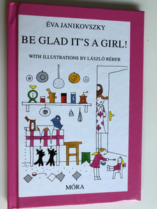 Be Glad It's a Girl by Éva Janikovszky / English translation of Örülj, hogy lány / With illustrations by László Réber / Móra Publishing House 2008 (9789631185393)